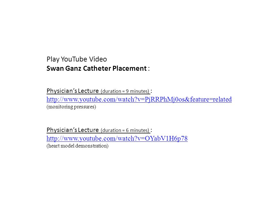 Play YouTube Video Swan Ganz Catheter Placement : Physician's Lecture (duration = 6 minutes) : http://www.youtube.com/watch?v=OYabV1H6p78 (heart model