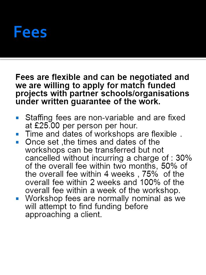 Fees are flexible and can be negotiated and we are willing to apply for match funded projects with partner schools/organisations under written guarantee of the work.