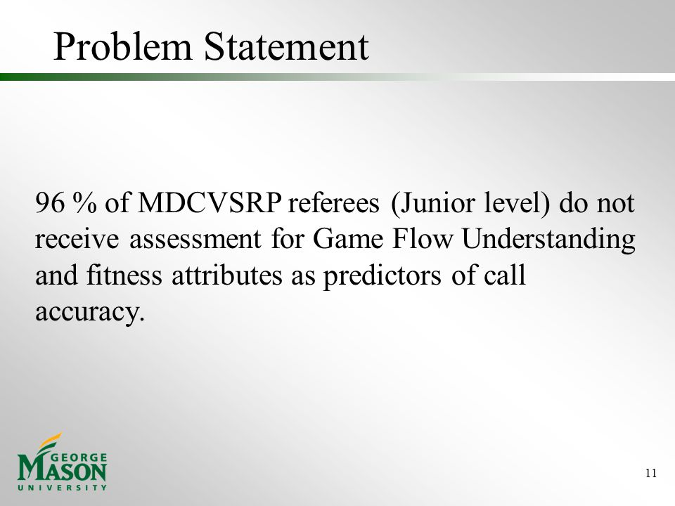 Problem Statement 96 % of MDCVSRP referees (Junior level) do not receive assessment for Game Flow Understanding and fitness attributes as predictors of call accuracy.