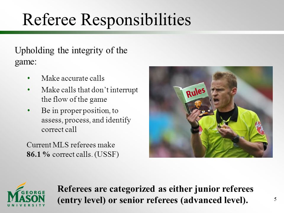 Referee Responsibilities Upholding the integrity of the game: Make accurate calls Make calls that don't interrupt the flow of the game Be in proper position, to assess, process, and identify correct call 5 Referees are categorized as either junior referees (entry level) or senior referees (advanced level).