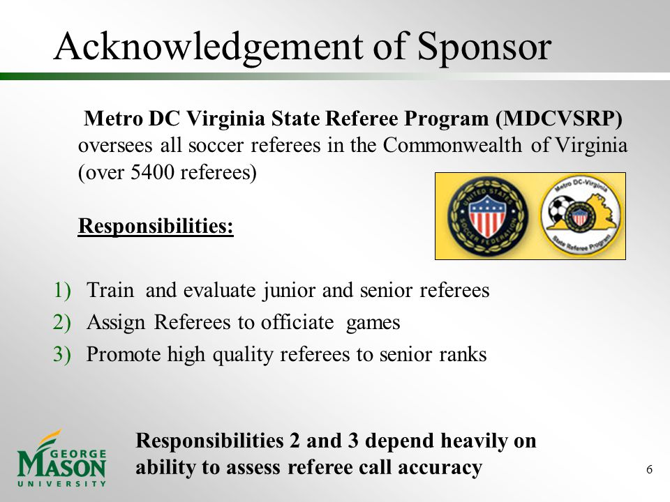 Acknowledgement of Sponsor Metro DC Virginia State Referee Program (MDCVSRP) oversees all soccer referees in the Commonwealth of Virginia (over 5400 referees) Responsibilities: 1)Train and evaluate junior and senior referees 2)Assign Referees to officiate games 3)Promote high quality referees to senior ranks 6 Responsibilities 2 and 3 depend heavily on ability to assess referee call accuracy