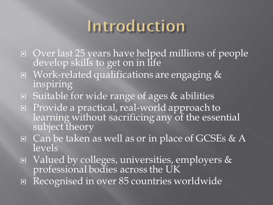  Over last 25 years have helped millions of people develop skills to get on in life  Work-related qualifications are engaging & inspiring  Suitable for wide range of ages & abilities  Provide a practical, real-world approach to learning without sacrificing any of the essential subject theory  Can be taken as well as or in place of GCSEs & A levels  Valued by colleges, universities, employers & professional bodies across the UK  Recognised in over 85 countries worldwide