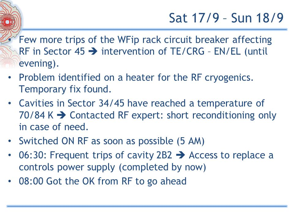 Sat 17/9 – Sun 18/9 Few more trips of the WFip rack circuit breaker affecting RF in Sector 45  intervention of TE/CRG – EN/EL (until evening).