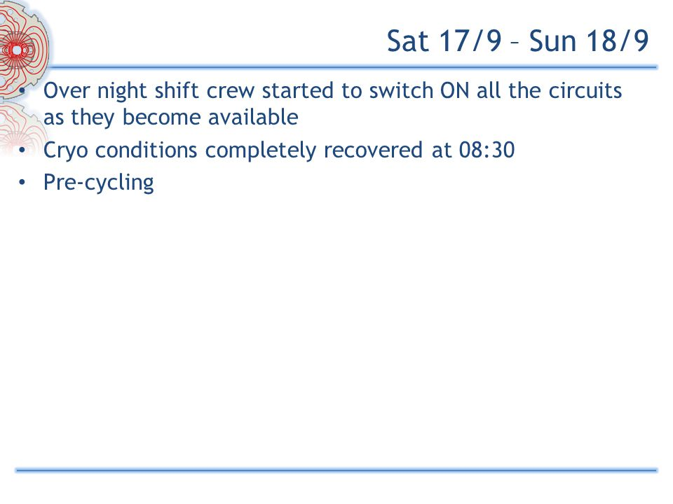 Sat 17/9 – Sun 18/9 Over night shift crew started to switch ON all the circuits as they become available Cryo conditions completely recovered at 08:30 Pre-cycling