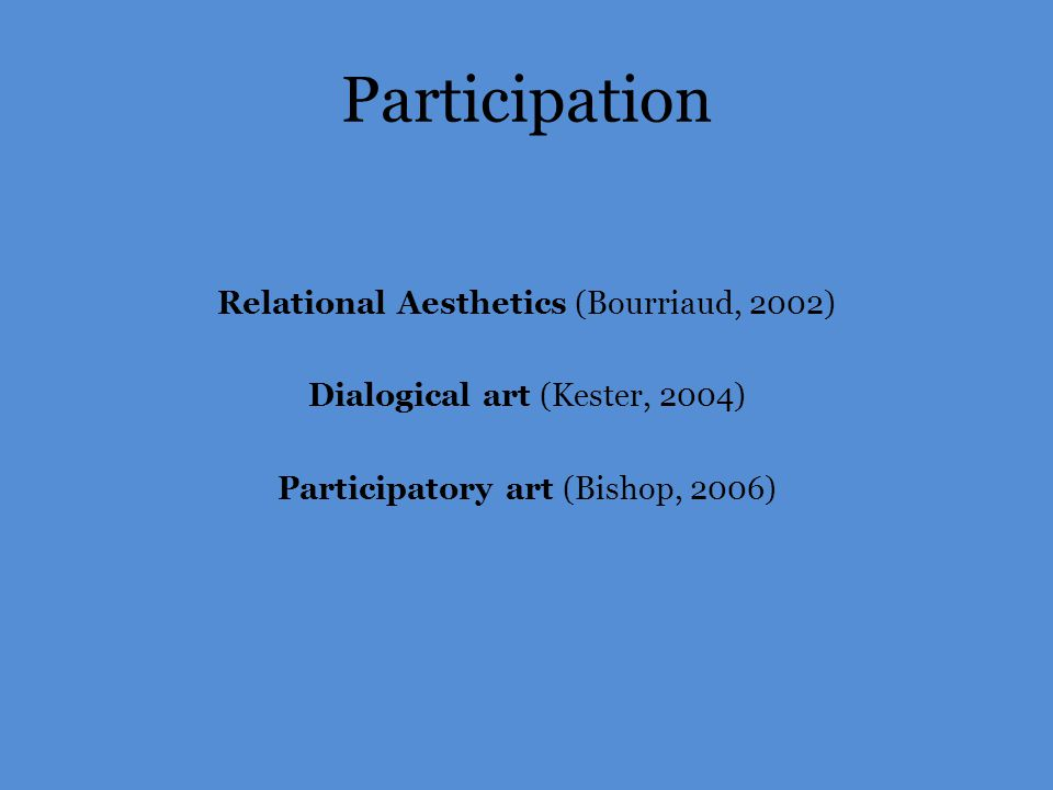 Participation Relational Aesthetics (Bourriaud, 2002) Dialogical art (Kester, 2004) Participatory art (Bishop, 2006)