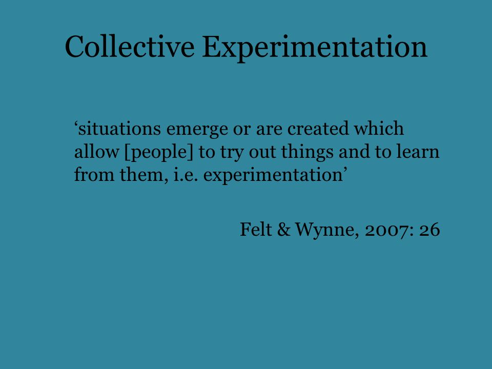 Collective Experimentation 'situations emerge or are created which allow [people] to try out things and to learn from them, i.e.