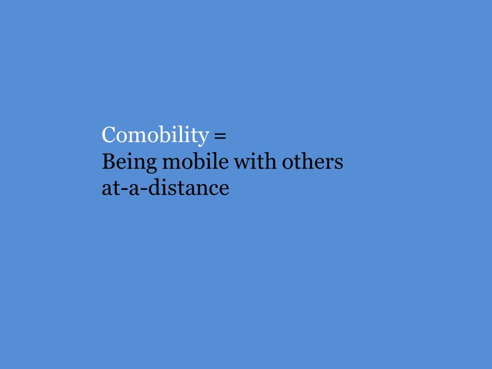 Comobility = Being mobile with others at-a-distance