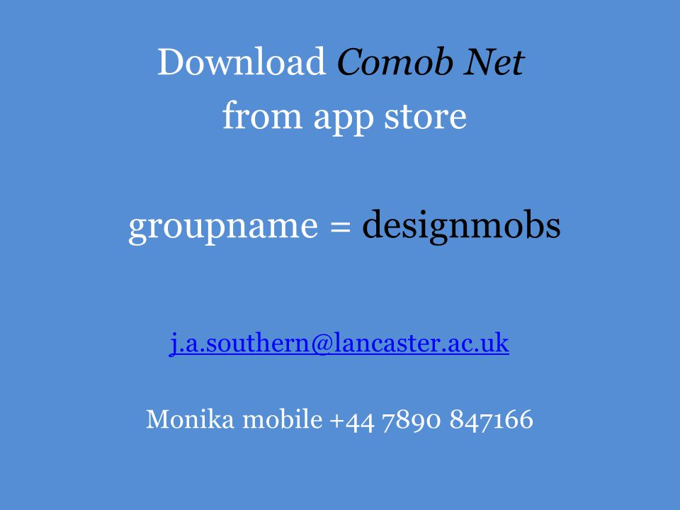Download Comob Net from app store groupname = designmobs j.a.southern@lancaster.ac.uk Monika mobile +44 7890 847166