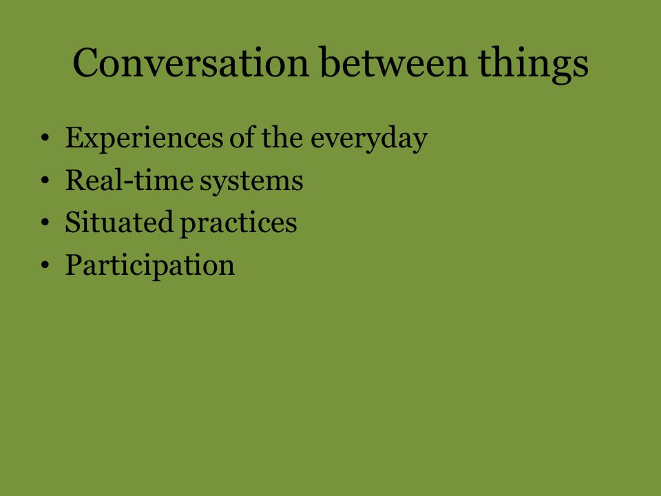 Conversation between things Experiences of the everyday Real-time systems Situated practices Participation