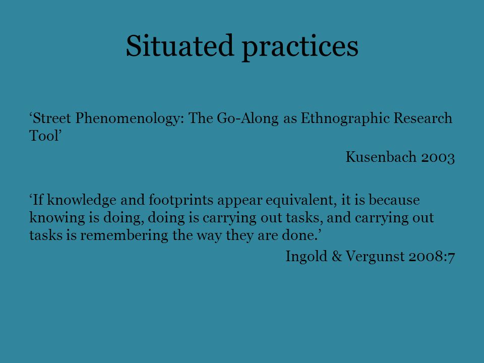 Situated practices 'Street Phenomenology: The Go-Along as Ethnographic Research Tool' Kusenbach 2003 'If knowledge and footprints appear equivalent, it is because knowing is doing, doing is carrying out tasks, and carrying out tasks is remembering the way they are done.' Ingold & Vergunst 2008:7