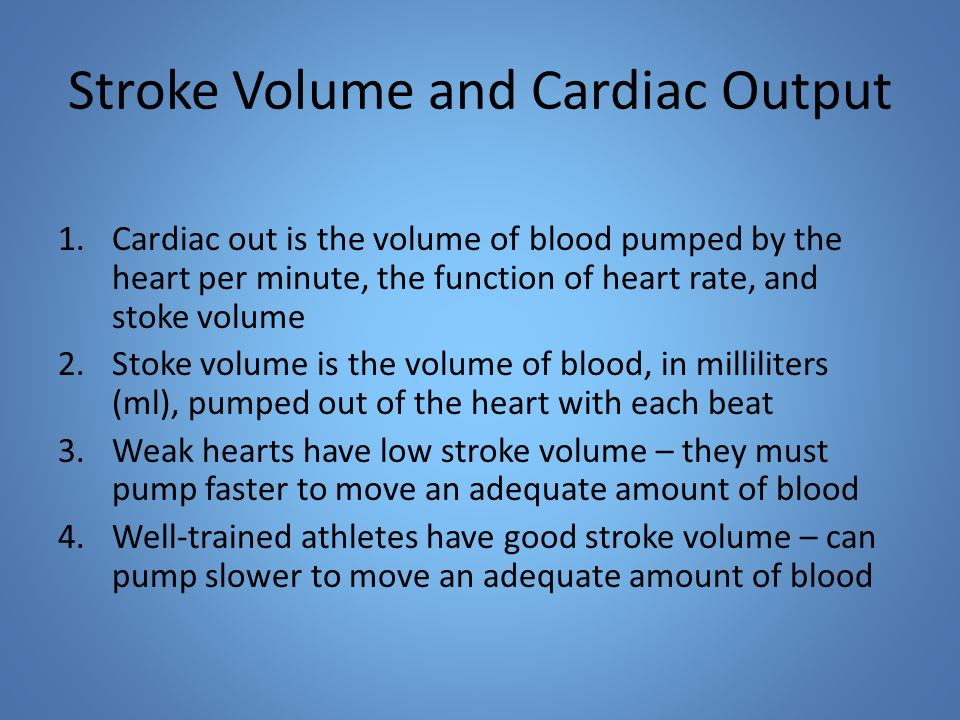 Stroke Volume and Cardiac Output 1.Cardiac out is the volume of blood pumped by the heart per minute, the function of heart rate, and stoke volume 2.Stoke volume is the volume of blood, in milliliters (ml), pumped out of the heart with each beat 3.Weak hearts have low stroke volume – they must pump faster to move an adequate amount of blood 4.Well-trained athletes have good stroke volume – can pump slower to move an adequate amount of blood
