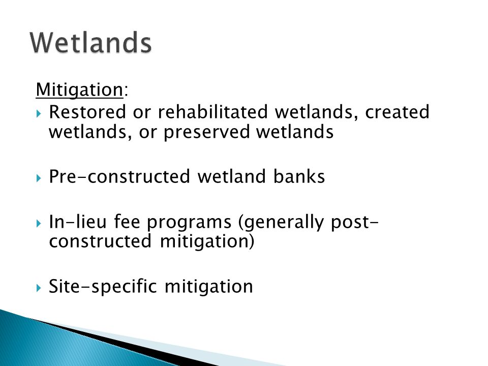 Mitigation:  Restored or rehabilitated wetlands, created wetlands, or preserved wetlands  Pre-constructed wetland banks  In-lieu fee programs (generally post- constructed mitigation)  Site-specific mitigation