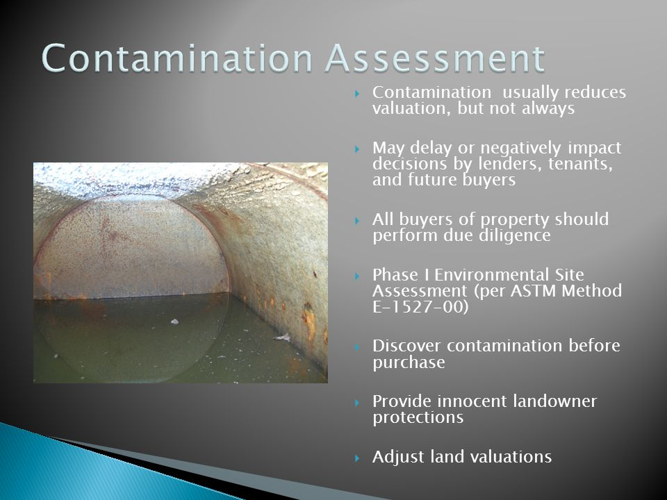  Contamination usually reduces valuation, but not always  May delay or negatively impact decisions by lenders, tenants, and future buyers  All buyers of property should perform due diligence  Phase I Environmental Site Assessment (per ASTM Method E-1527-00)  Discover contamination before purchase  Provide innocent landowner protections  Adjust land valuations