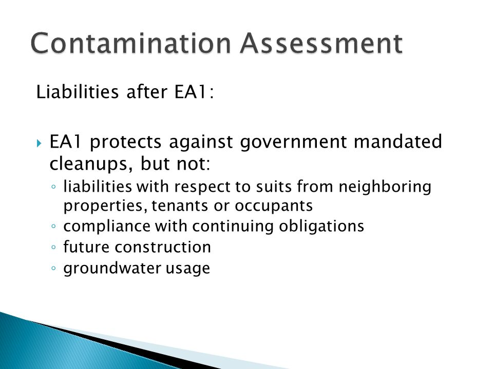 Liabilities after EA1:  EA1 protects against government mandated cleanups, but not: ◦ liabilities with respect to suits from neighboring properties, tenants or occupants ◦ compliance with continuing obligations ◦ future construction ◦ groundwater usage