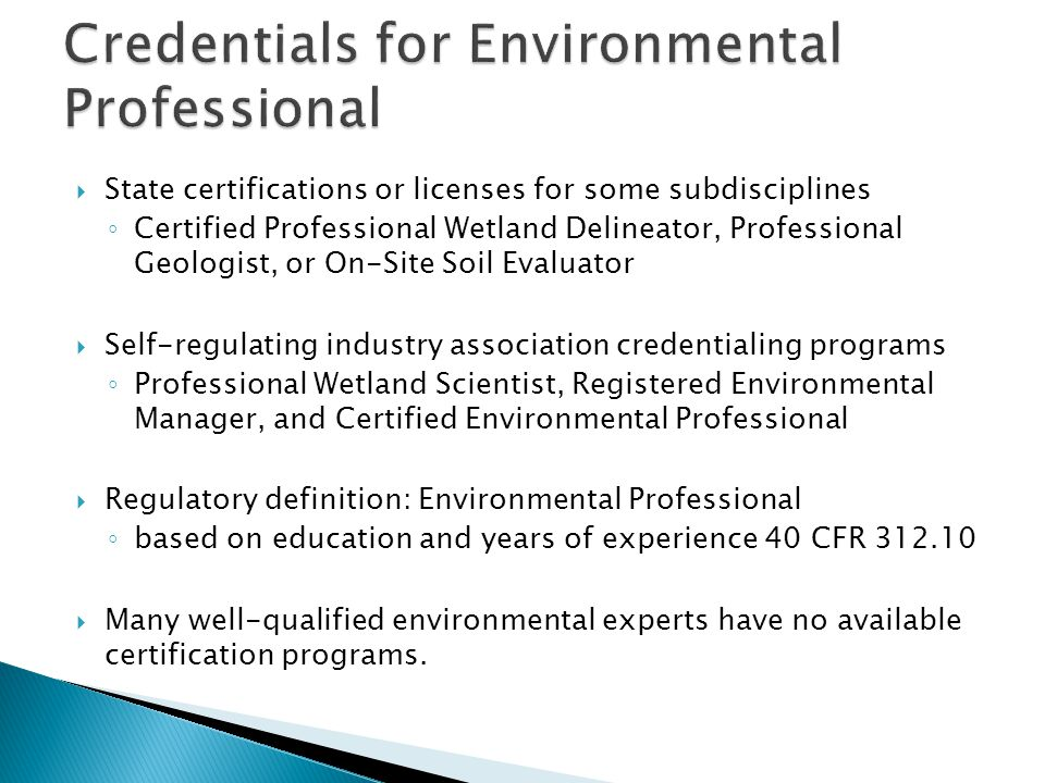  State certifications or licenses for some subdisciplines ◦ Certified Professional Wetland Delineator, Professional Geologist, or On-Site Soil Evaluator  Self-regulating industry association credentialing programs ◦ Professional Wetland Scientist, Registered Environmental Manager, and Certified Environmental Professional  Regulatory definition: Environmental Professional ◦ based on education and years of experience 40 CFR 312.10  Many well-qualified environmental experts have no available certification programs.