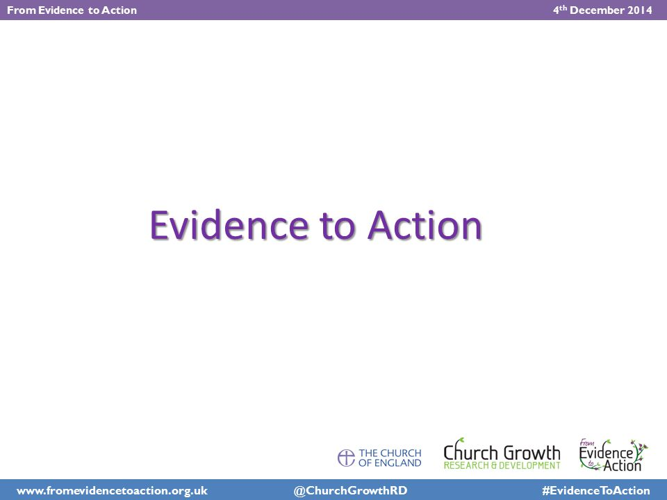 Qualitative Research Days Identifying Growth Factors 'We are called to take forward the spiritual and numerical growth of the Church of England – including its capacity to serve the whole community of the country. – Archbishops' Council (2011) From Evidence to Action 4 th December 2014 www.fromevidencetoaction.org.uk @ChurchGrowthRD #EvidenceToAction