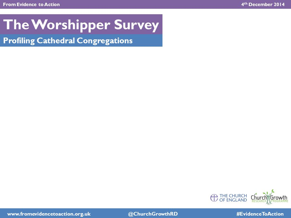 The Worshipper Survey Profiling Cathedral Congregations From Evidence to Action 4 th December 2014 www.fromevidencetoaction.org.uk @ChurchGrowthRD #Ev