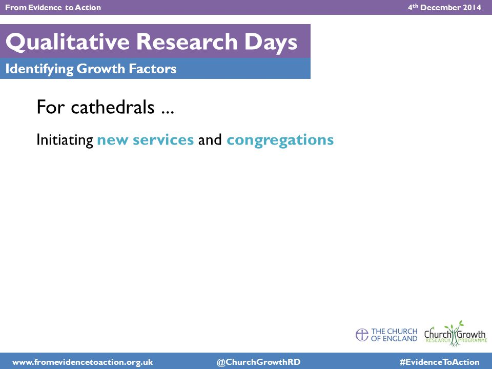 Qualitative Research Days Identifying Growth Factors For cathedrals... Initiating new services and congregations From Evidence to Action 4 th December