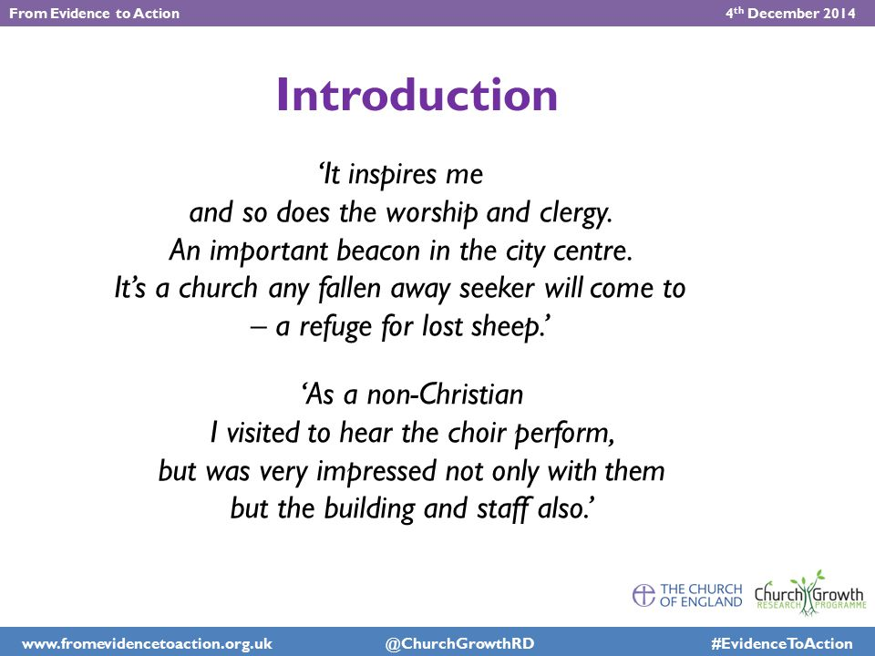 The Worshipper Survey Motivations Francis & Williams Church Growth Research Programme Mary % John % Birmingham % Gloucester % Southwell % Wakefield % The place connection with history755653666551 opportunity to worship in a grand building473943544841 feeling of peace898879 8271 contemplative atmosphere927973767866 The worship style of worship717571728072 preaching768068636564 music868770768069 choir868569747766 ritual63595859 61 The people friendly atmosphere907375678276 friendship275657607064 opportunity to connect with important people3091714617 social status of worshipping in the cathedral48810 611 The anonymity opportunity to be anonymous to other worshippers192321221715 opportunity to be anonymous to the clergy1415121459 not having to take part in parish activities11161116714 From Evidence to Action 4 th December 2014 www.fromevidencetoaction.org.uk @ChurchGrowthRD #EvidenceToAction