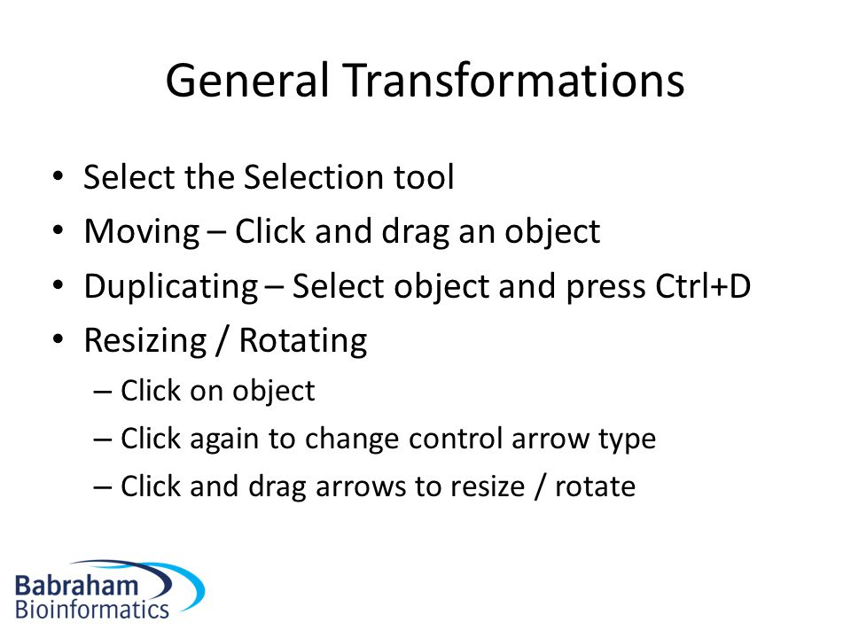 General Transformations Select the Selection tool Moving – Click and drag an object Duplicating – Select object and press Ctrl+D Resizing / Rotating – Click on object – Click again to change control arrow type – Click and drag arrows to resize / rotate