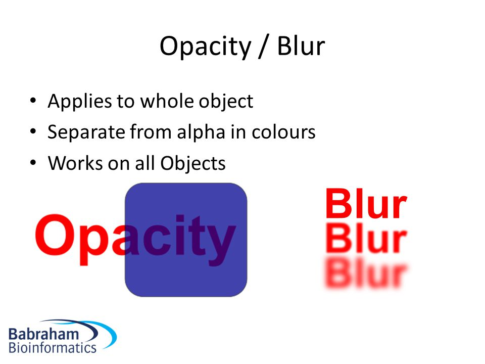 Opacity / Blur Applies to whole object Separate from alpha in colours Works on all Objects