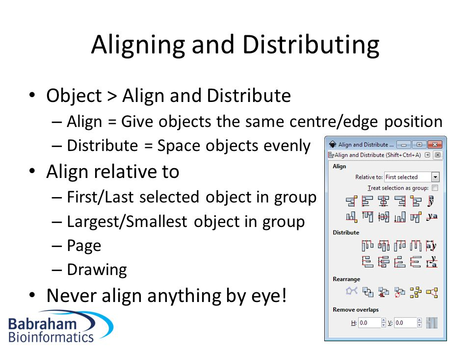 Aligning and Distributing Object > Align and Distribute – Align = Give objects the same centre/edge position – Distribute = Space objects evenly Align relative to – First/Last selected object in group – Largest/Smallest object in group – Page – Drawing Never align anything by eye!