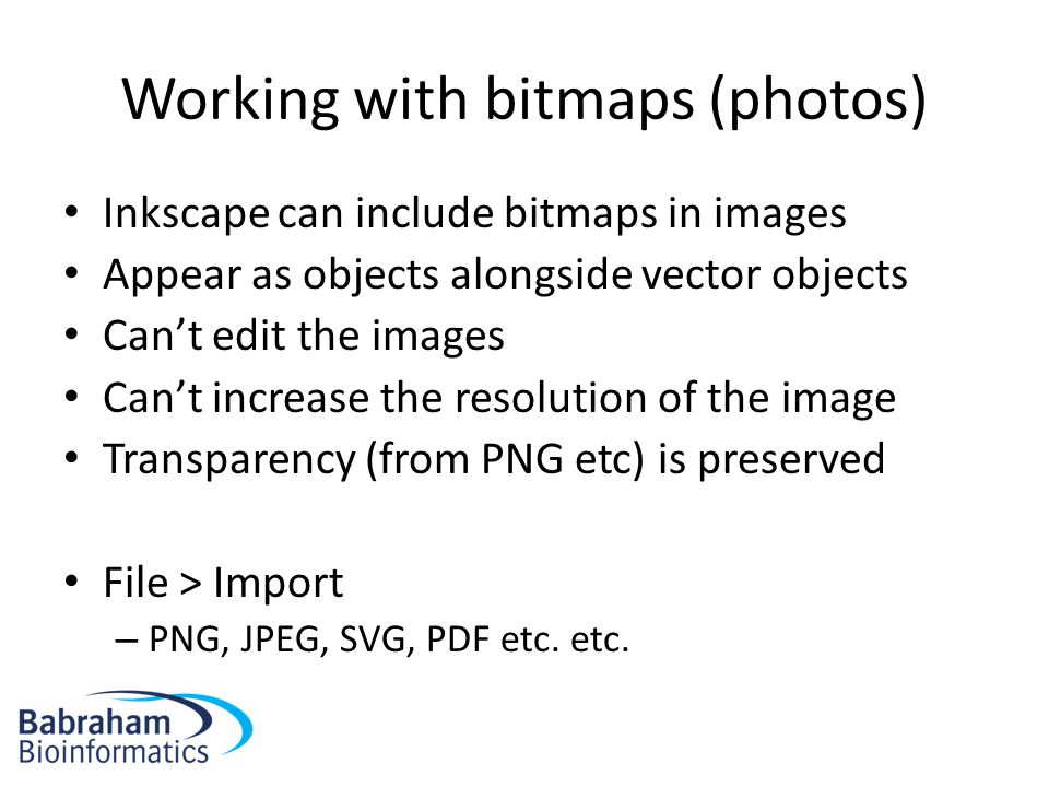 Working with bitmaps (photos) Inkscape can include bitmaps in images Appear as objects alongside vector objects Can't edit the images Can't increase the resolution of the image Transparency (from PNG etc) is preserved File > Import – PNG, JPEG, SVG, PDF etc.