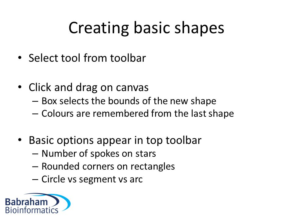 Creating basic shapes Select tool from toolbar Click and drag on canvas – Box selects the bounds of the new shape – Colours are remembered from the last shape Basic options appear in top toolbar – Number of spokes on stars – Rounded corners on rectangles – Circle vs segment vs arc