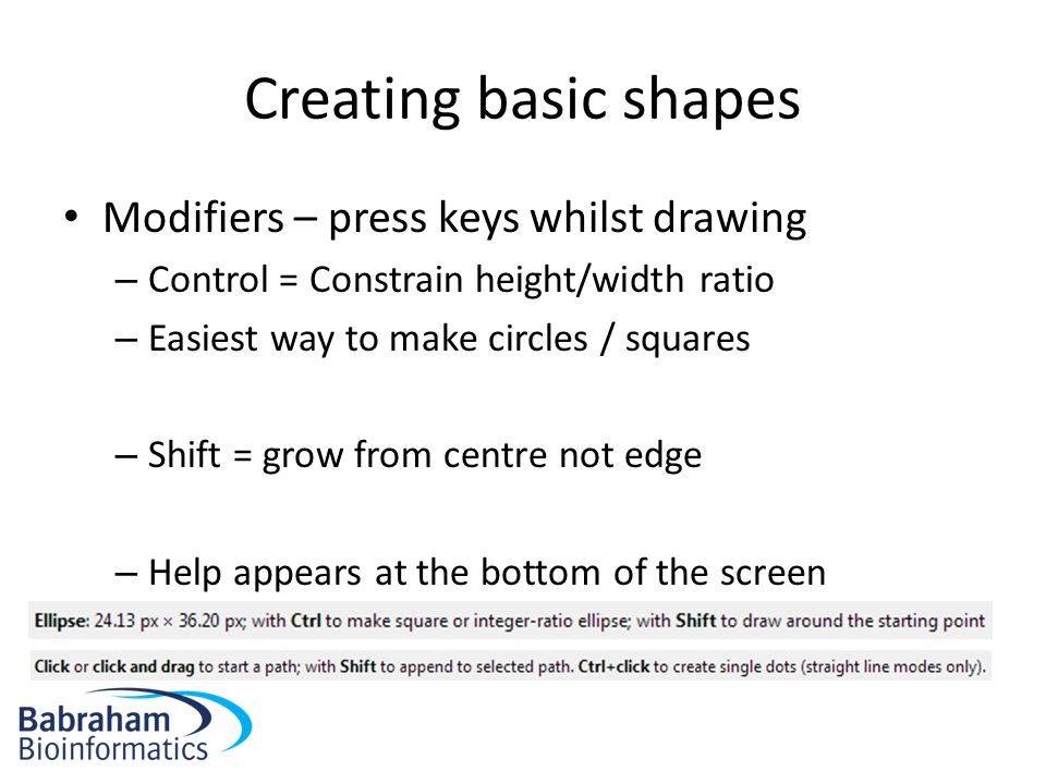 Modifiers – press keys whilst drawing – Control = Constrain height/width ratio – Easiest way to make circles / squares – Shift = grow from centre not edge – Help appears at the bottom of the screen