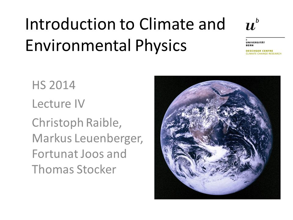 Introduction to Climate and Environmental Physics HS 2014 Lecture IV Christoph Raible, Markus Leuenberger, Fortunat Joos and Thomas Stocker