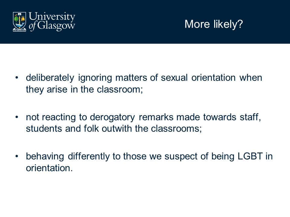 More likely? deliberately ignoring matters of sexual orientation when they arise in the classroom; not reacting to derogatory remarks made towards sta
