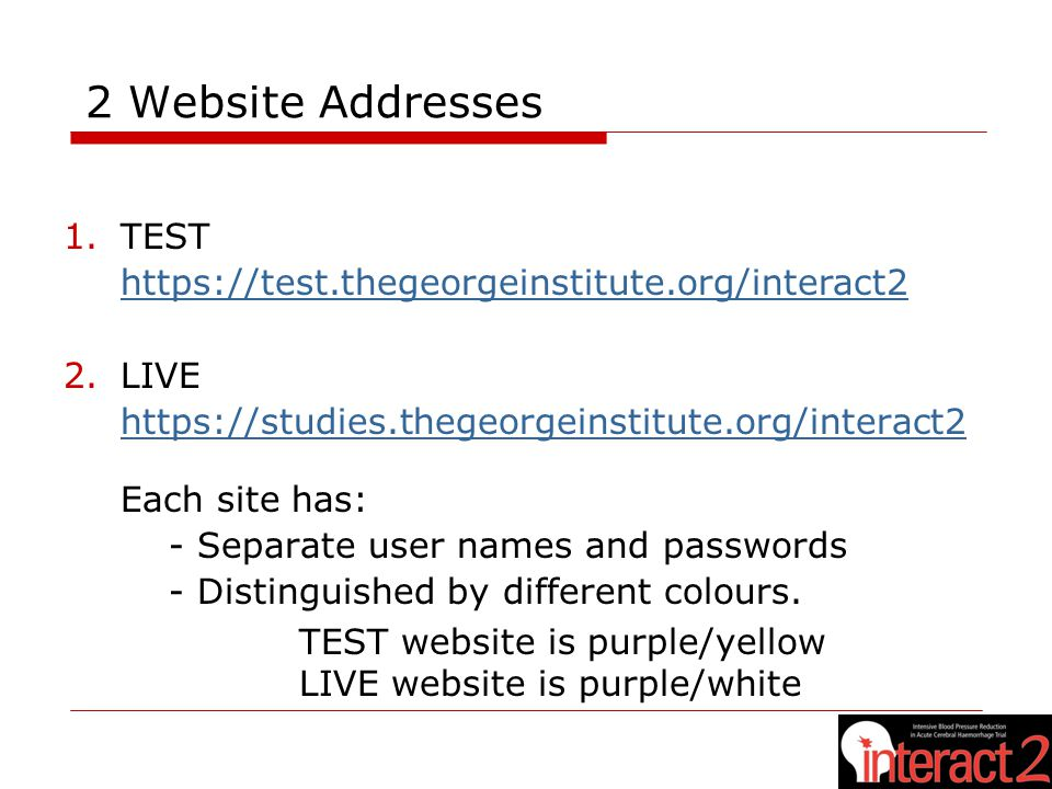 2 Website Addresses 1.TEST https://test.thegeorgeinstitute.org/interact2 2.LIVE https://studies.thegeorgeinstitute.org/interact2 Each site has: - Separate user names and passwords - Distinguished by different colours.