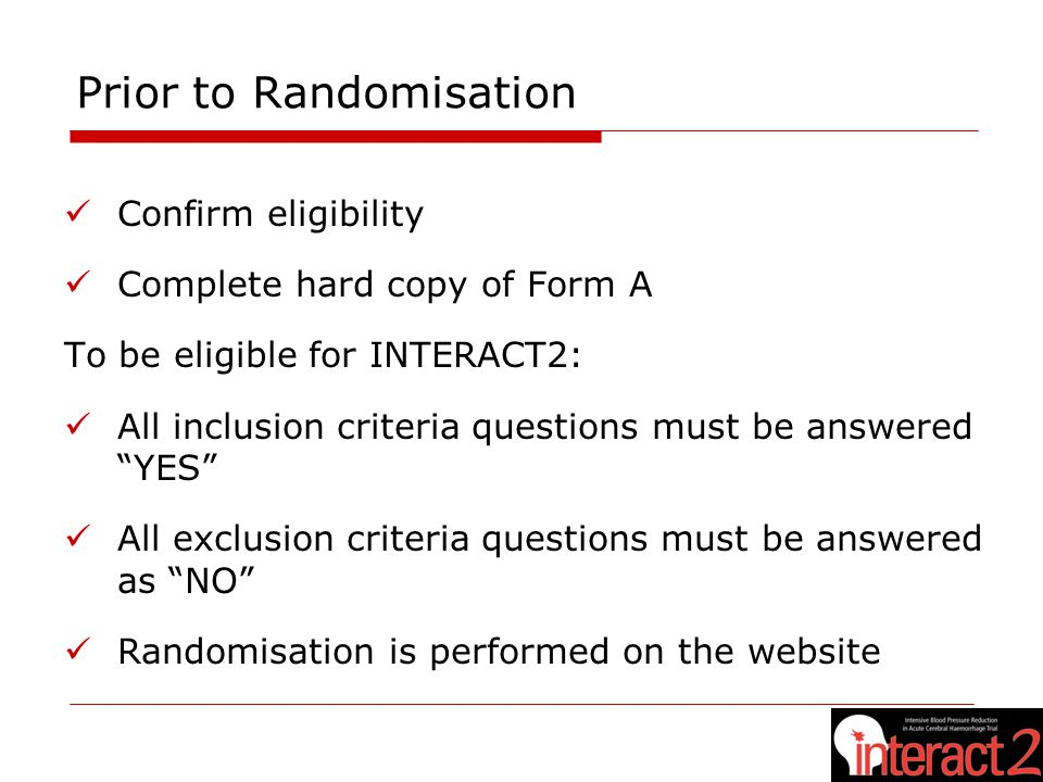 Prior to Randomisation Confirm eligibility Complete hard copy of Form A To be eligible for INTERACT2: All inclusion criteria questions must be answered YES All exclusion criteria questions must be answered as NO Randomisation is performed on the website