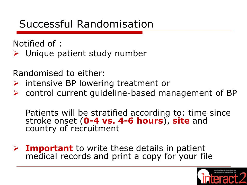 Successful Randomisation Notified of :  Unique patient study number Randomised to either:  intensive BP lowering treatment or  control current guideline-based management of BP Patients will be stratified according to: time since stroke onset (0-4 vs.