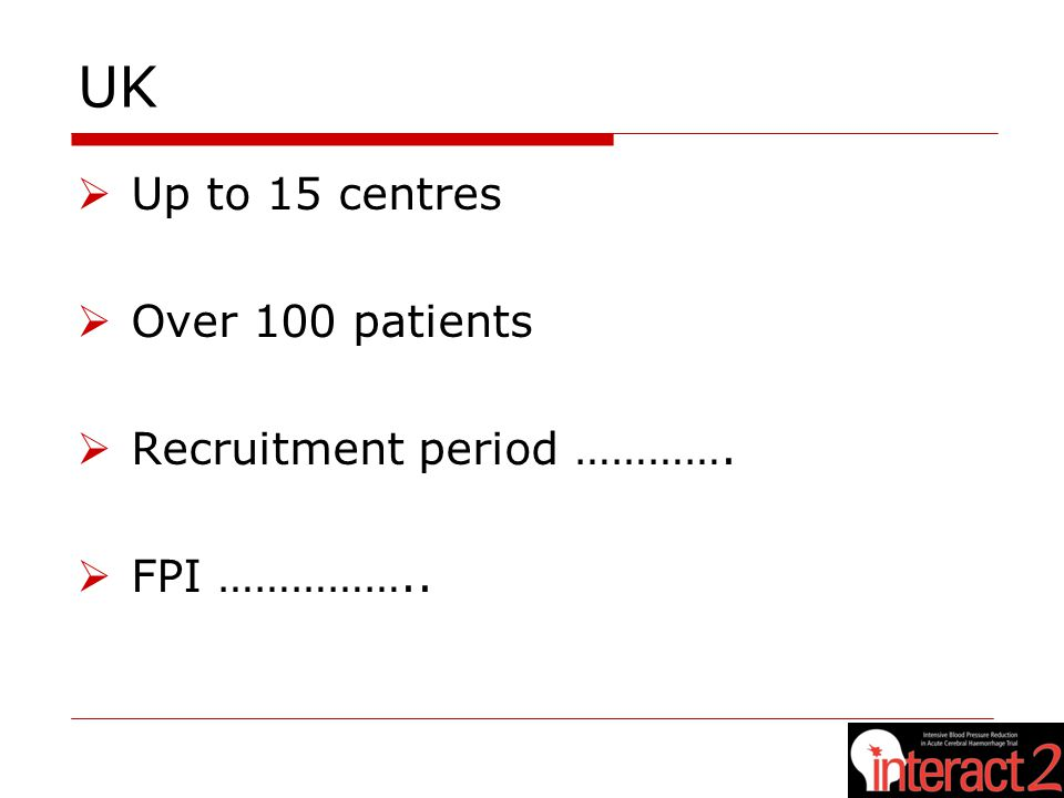 UK  Up to 15 centres  Over 100 patients  Recruitment period ………….  FPI ……………..