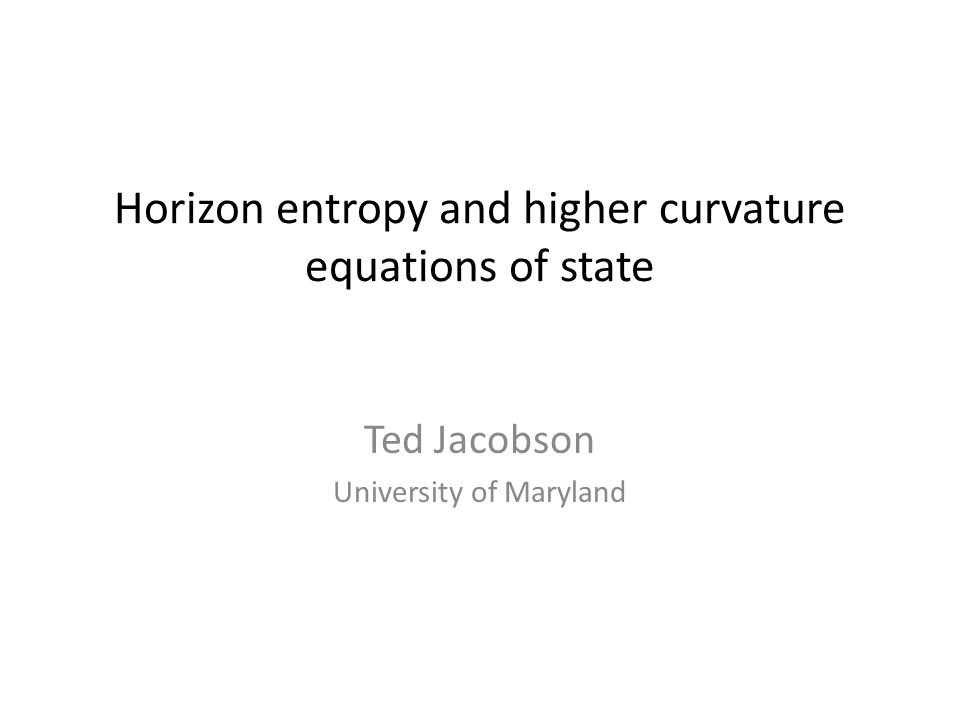 Horizon entropy and higher curvature equations of state Ted Jacobson University of Maryland