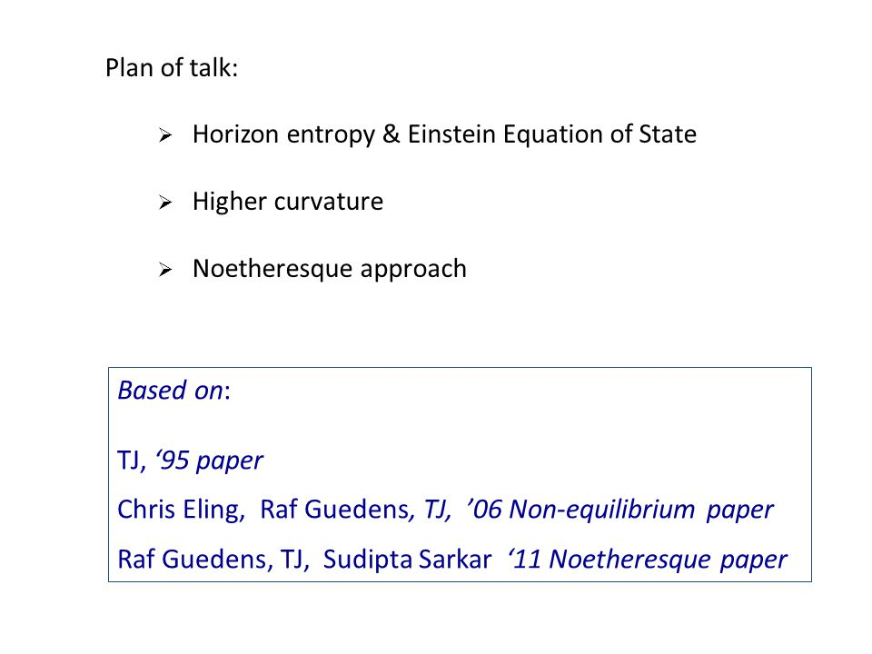 Plan of talk:  Horizon entropy & Einstein Equation of State  Higher curvature  Noetheresque approach Based on: TJ, '95 paper Chris Eling, Raf Guede