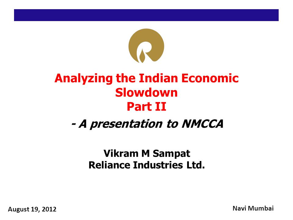 Analyzing the Indian Economic Slowdown Part II - A presentation to NMCCA Vikram M Sampat Reliance Industries Ltd.
