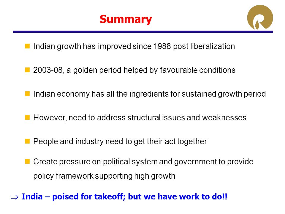 Summary Indian growth has improved since 1988 post liberalization 2003-08, a golden period helped by favourable conditions Indian economy has all the