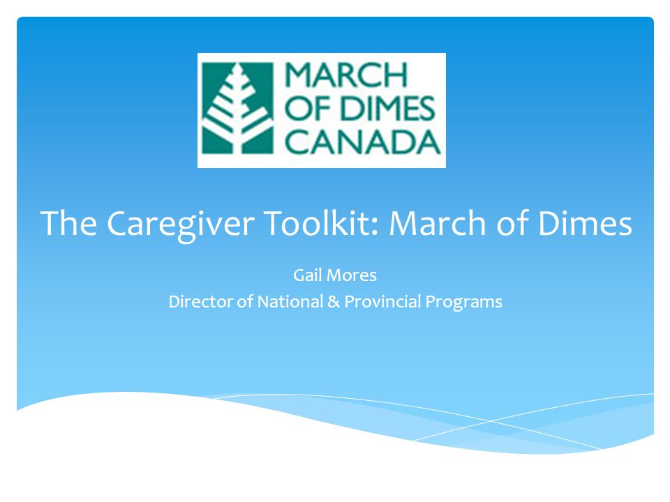 The Caregiver Toolkit: March of Dimes Gail Mores Director of National & Provincial Programs