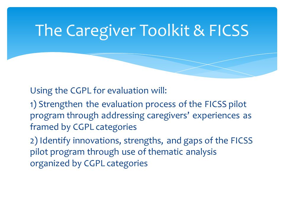 Using the CGPL for evaluation will: 1) Strengthen the evaluation process of the FICSS pilot program through addressing caregivers' experiences as fram
