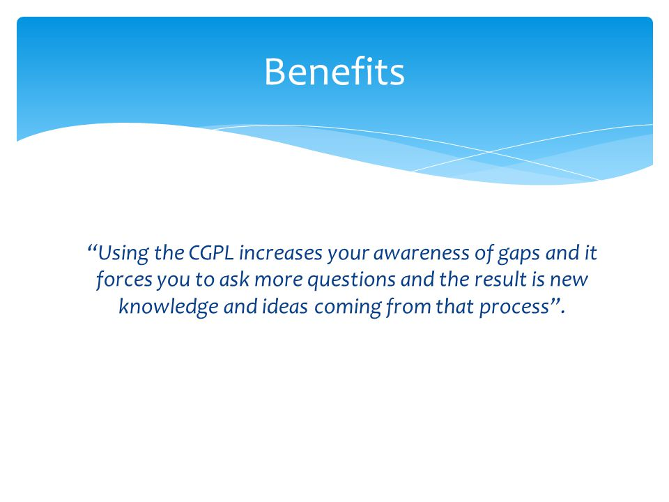"""Using the CGPL increases your awareness of gaps and it forces you to ask more questions and the result is new knowledge and ideas coming from that pr"