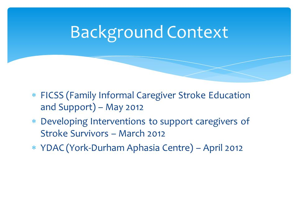  FICSS (Family Informal Caregiver Stroke Education and Support) – May 2012  Developing Interventions to support caregivers of Stroke Survivors – Mar