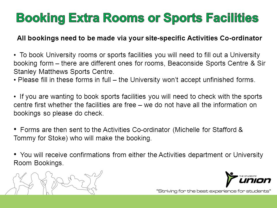 All bookings need to be made via your site-specific Activities Co-ordinator To book University rooms or sports facilities you will need to fill out a University booking form – there are different ones for rooms, Beaconside Sports Centre & Sir Stanley Matthews Sports Centre.