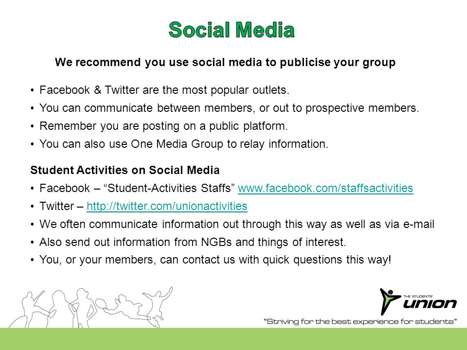 We recommend you use social media to publicise your group Student Activities on Social Media Facebook – Student-Activities Staffs www.facebook.com/staffsactivitieswww.facebook.com/staffsactivities Twitter – http://twitter.com/unionactivitieshttp://twitter.com/unionactivities We often communicate information out through this way as well as via e-mail Also send out information from NGBs and things of interest.
