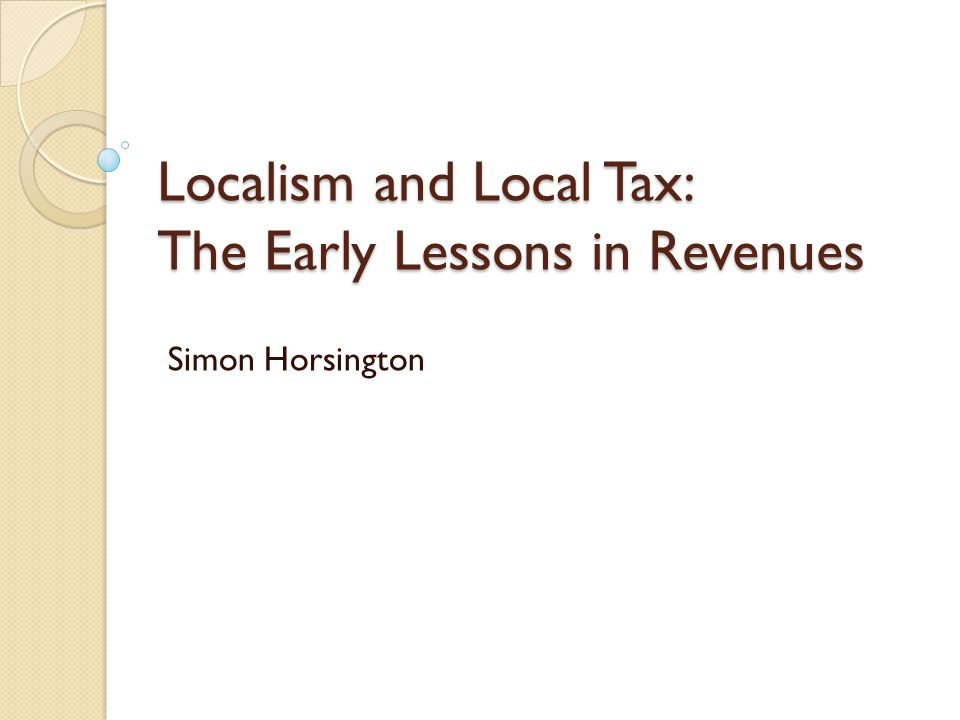 Localism and Local Tax: The Early Lessons in Revenues Simon Horsington