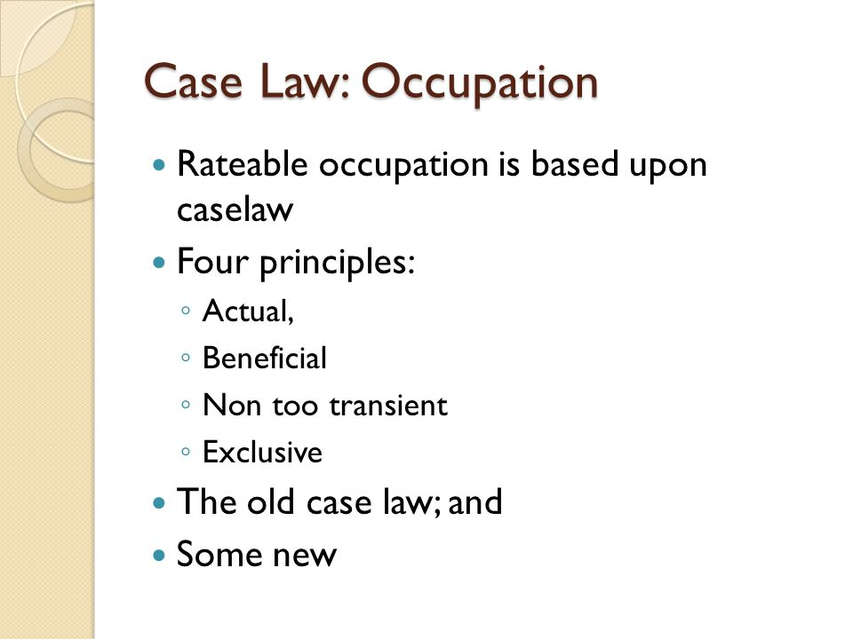 Case Law: Occupation Rateable occupation is based upon caselaw Four principles: ◦ Actual, ◦ Beneficial ◦ Non too transient ◦ Exclusive The old case law; and Some new