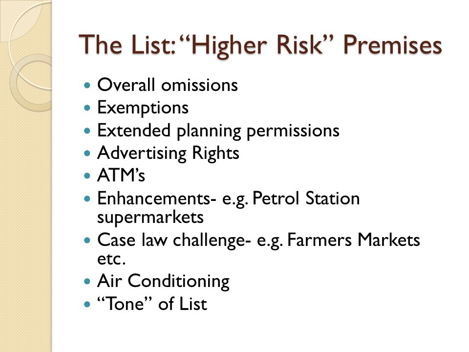 The List: Higher Risk Premises Overall omissions Exemptions Extended planning permissions Advertising Rights ATM's Enhancements- e.g.