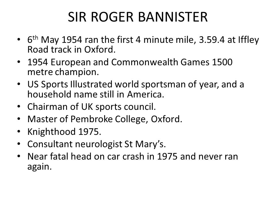 SIR ROGER BANNISTER 6 th May 1954 ran the first 4 minute mile, 3.59.4 at Iffley Road track in Oxford.