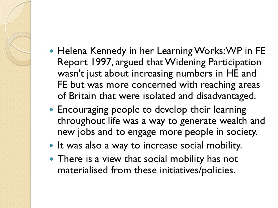 Helena Kennedy in her Learning Works: WP in FE Report 1997, argued that Widening Participation wasn't just about increasing numbers in HE and FE but was more concerned with reaching areas of Britain that were isolated and disadvantaged.